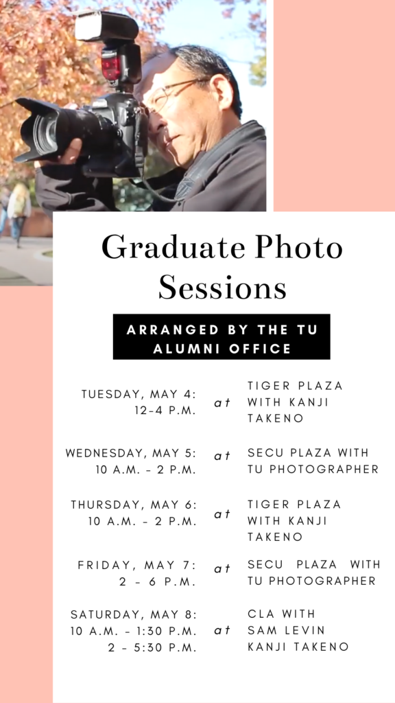 Tuesday, May 4: 12 – 4 p.m. at Tiger Plaza (the tiger located between Burdick and CLA), Photographer: Kanji Takeno. Wednesday, May 5: 10 a.m. – 2 p.m. at SECU Plaza (the tiger located between Towson Center and SECU Arena), Photographer: TU Photographer. Thursday, May 6: 10 a.m. – 2 p.m. at Tiger Plaza, Photographer: Kanji Takeno. Friday, May 7: 2 – 6 p.m. at SECU Plaza, Photographer: TU Photographer. Saturday, May 8: 10 a.m. – 1:30 p.m. at CLA, Photographer: Sam Levin; 2 – 5:30 p.m., Photographer: Kanji Takeno.